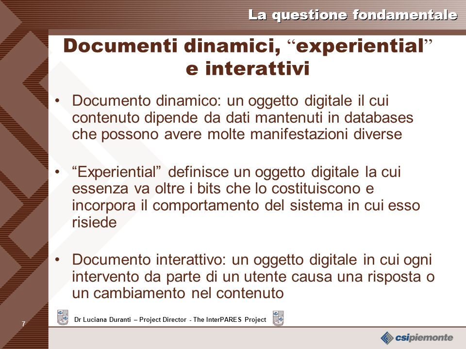 6 Dr Luciana Duranti – Project Director - The InterPARES Project La questione fondamentale Concetti fondamentali Documento in databases o EDMS: Forma