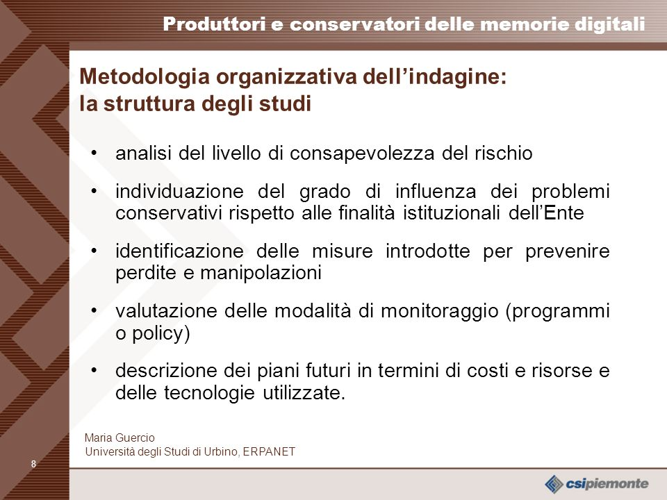 7 Produttori e conservatori delle memorie digitali Maria Guercio Università degli Studi di Urbino, ERPANET Le organizzazioni partecipanti 2 nd & 3 rd Round (58 organizzazioni) –A European Banking House, Amnesty International, ARPAT - Agenzia Regionale per la Protezione Ambientale della Toscana, Banca dItalia, Belastingdienst, Bio- Inspecta, Biblioteca Nazionale Centrale di Firenze (BNCF), BT Archives, Canadian Institute for Historical, Microreproductions - CIHM, Centraal Bureau voor de Statistiek, CINECA, Comune di Pesaro, Council of Europe, Deutsche Presse- Agentur (DPA), Dutch Kadaster (Land Registry), Edinburgh University Library, ENEL, Electronic Records Management Training at the European Investment Bank (EIB), EMI Music, Engineering Simulation, European Investment Bank (EIB), European Patent Office, Europol, Ferrovie Dello Stato, FIFA, Infocamere, International Labour Organisation (ILO), ISSN International Centre, Kernkraftwerk Leibstadt (KKL), Koninklijk Nederland Meteorologische Instituut (KNMI), Legacoop, Marine Accident Investigation Branch (MAIB), Meteorological Office UK, National Archives of Scotland, National Centre for Public Administration Informatics (CNIPA), National Library of Wales, Nederlandse Aardolie Maatschappij (NAM), Netherlands Historical Data Archive (NHDA), OECD, Office for Metropolitan Architecture, ORF Radio Archive, Portable Antiquities Scheme (PAS), Project Gutenberg, Provincia di Pesaro e Urbino, Regione Emilia Romagna, Schweizerische Depeschenagentur (SDA, Swedish University of Agricultural Sciences, Tate, Tessella Support Services PLC, Theater Instituut Nederland (TIN), Universal Postal Union, World Intellectual Property Organisation (WIPO).