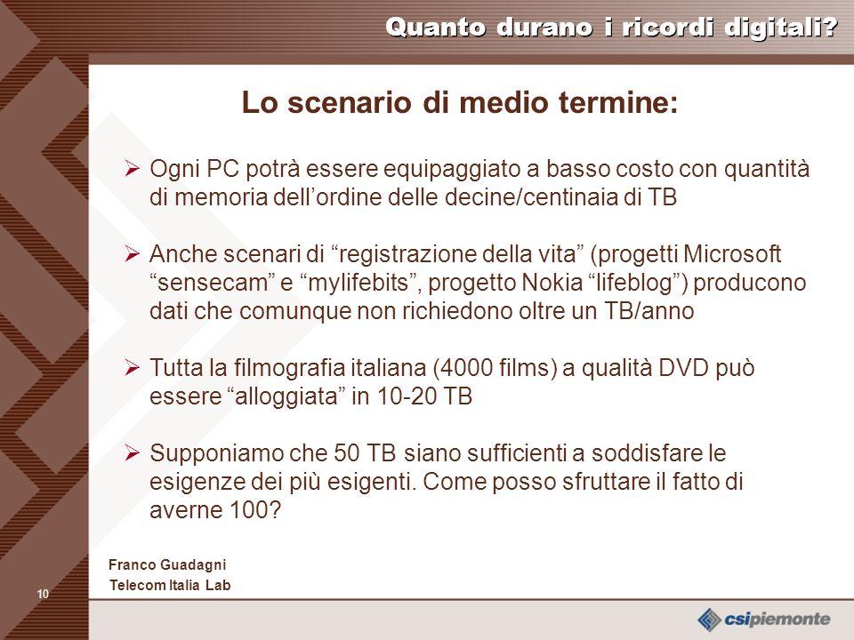 9 Franco Guadagni Telecom Italia Lab E quelle di domani Nel 2015 per 10-100 US$ avremo 1-10 Terabyte di memoria; il PC avrà memoria da 100 Terabyte a 1 Petabyte Prototipate soluzioni dellordine di 5 Terabyte per cmq (*) (*) Marketandresearch report on data storage, Gennaio 2003 Quanto durano i ricordi digitali?