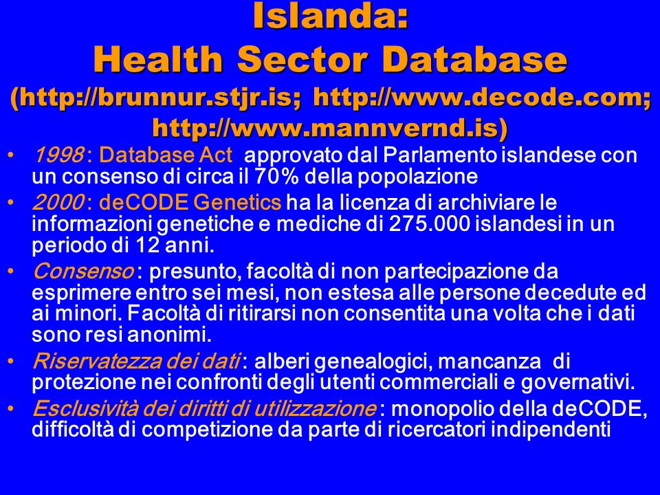 Islanda: Health Sector Database (http://brunnur.stjr.is; http://www.decode.com; http://www.mannvernd.is) 1998 : Database Act approvato dal Parlamento