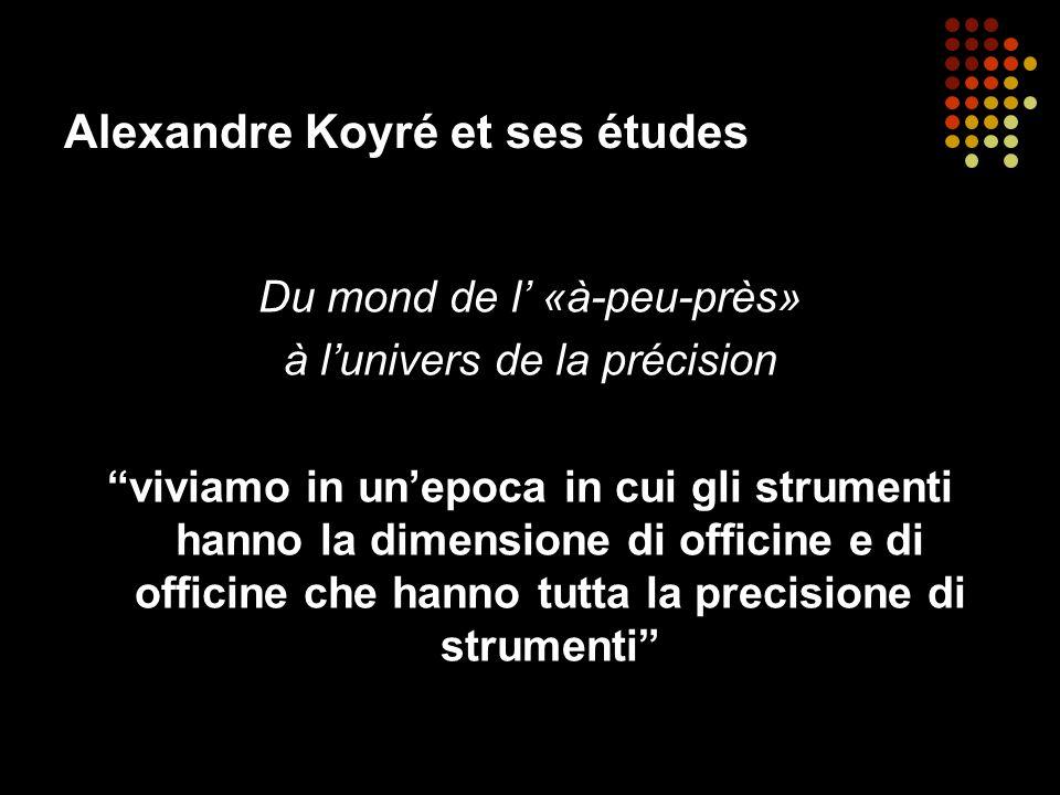 Alexandre Koyré et ses études Du mond de l «à-peu-près» à lunivers de la précision viviamo in unepoca in cui gli strumenti hanno la dimensione di offi