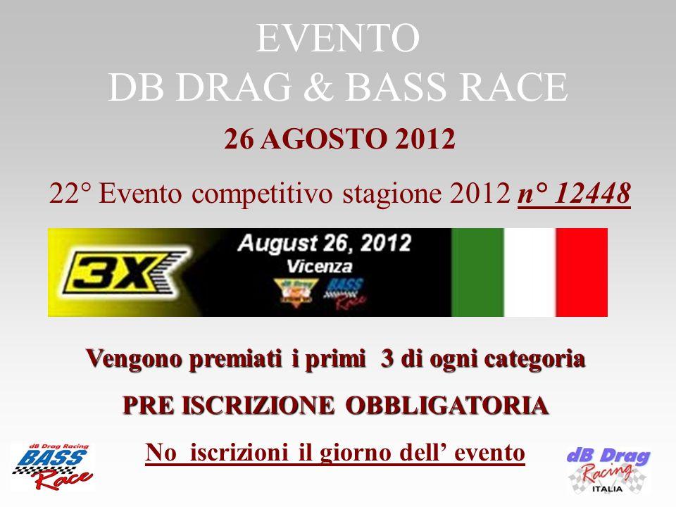 EVENTO DB DRAG & BASS RACE Vengono premiati i primi 3 di ogni categoria Vengono premiati i primi 3 di ogni categoria PRE ISCRIZIONE OBBLIGATORIA No iscrizioni il giorno dell evento 26 AGOSTO 2012 22° Evento competitivo stagione 2012 n° 12448