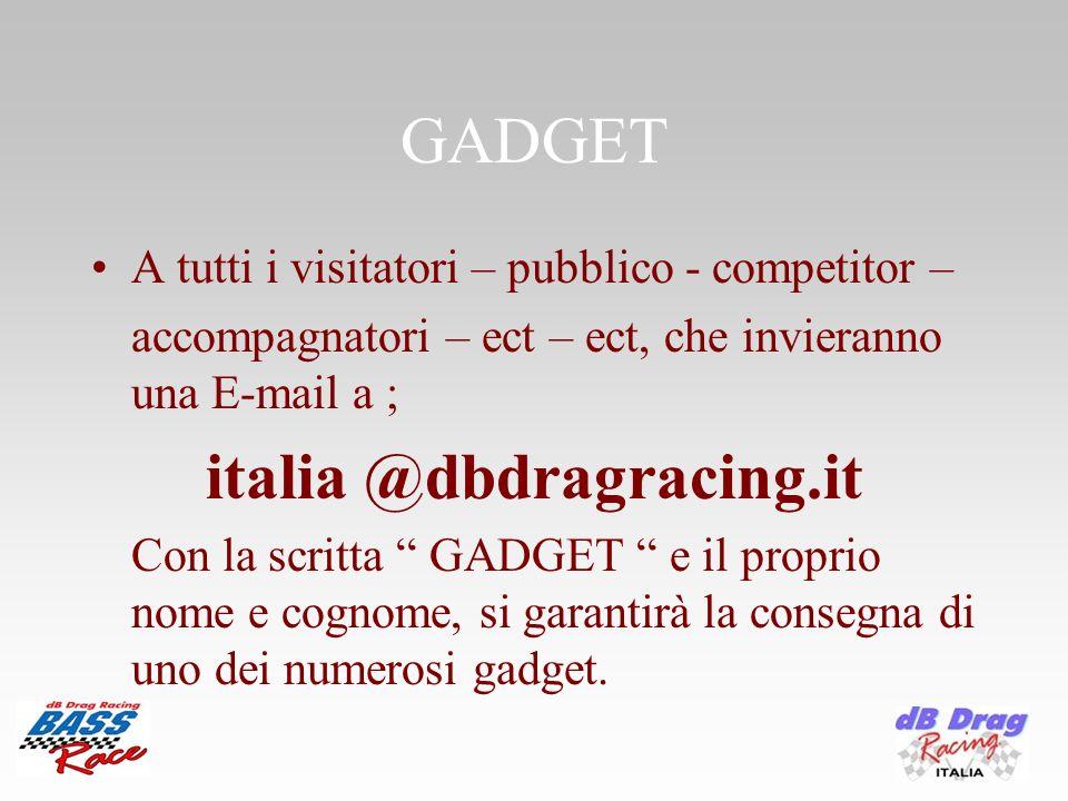 GADGET A tutti i visitatori – pubblico - competitor – accompagnatori – ect – ect, che invieranno una E-mail a ; italia @dbdragracing.it Con la scritta GADGET e il proprio nome e cognome, si garantirà la consegna di uno dei numerosi gadget.