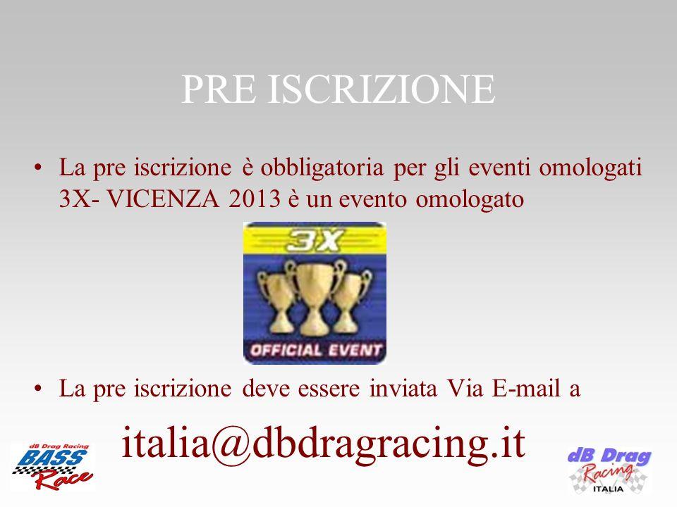 PRE ISCRIZIONE La pre iscrizione è obbligatoria per gli eventi omologati 3X- VICENZA 2013 è un evento omologato La pre iscrizione deve essere inviata Via E-mail a italia@dbdragracing.it