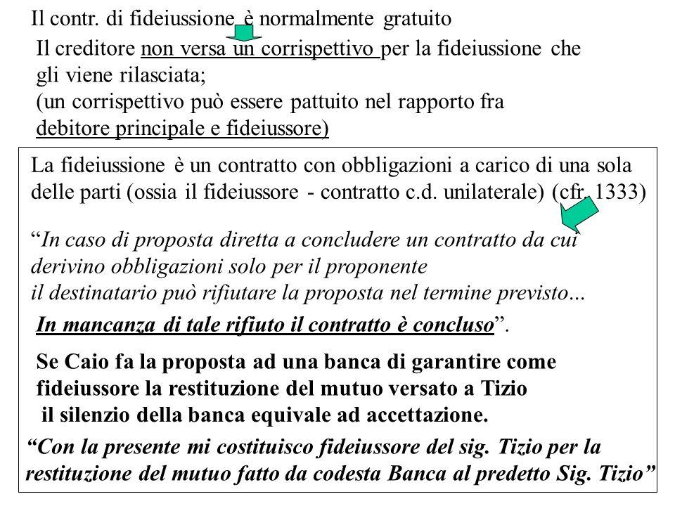 Il contr. di fideiussione è normalmente gratuito Il creditore non versa un corrispettivo per la fideiussione che gli viene rilasciata; (un corrispetti