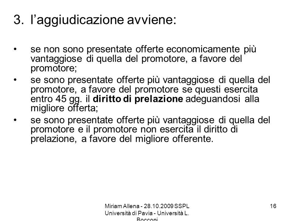 Miriam Allena - 28.10.2009 SSPL Università di Pavia - Università L. Bocconi 16 3.laggiudicazione avviene: se non sono presentate offerte economicament