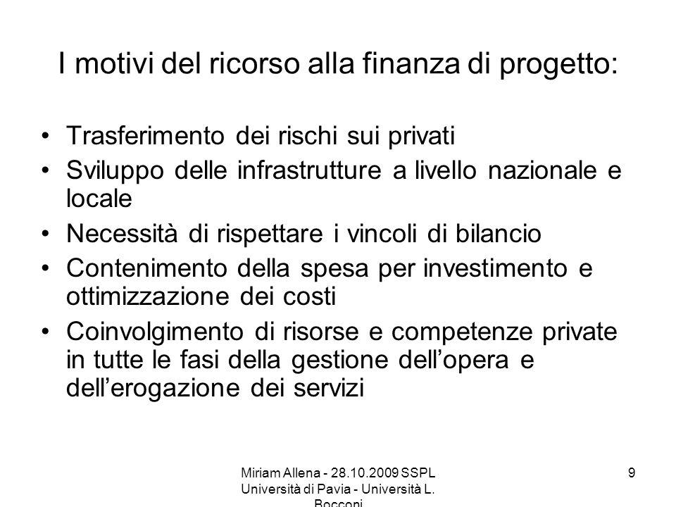 Miriam Allena - 28.10.2009 SSPL Università di Pavia - Università L. Bocconi 9 I motivi del ricorso alla finanza di progetto: Trasferimento dei rischi