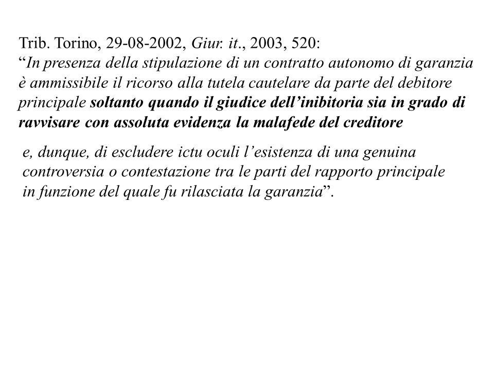 Trib. Torino, 29-08-2002, Giur. it., 2003, 520: In presenza della stipulazione di un contratto autonomo di garanzia è ammissibile il ricorso alla tute