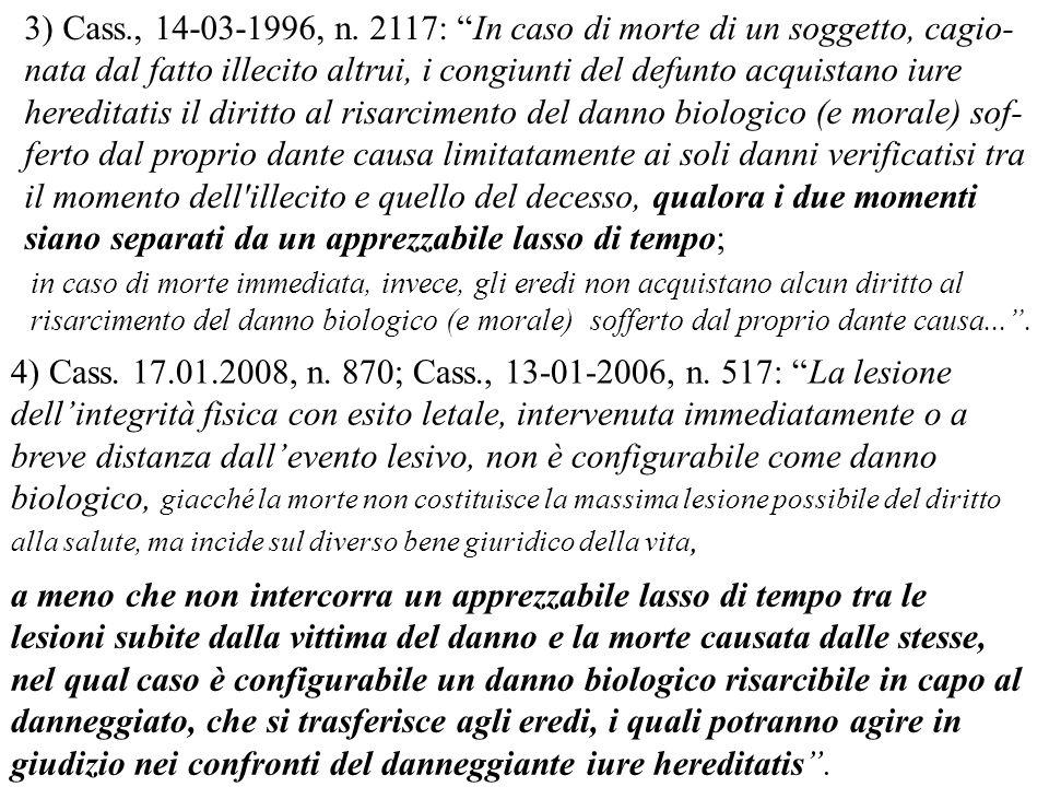 4) Cass. 17.01.2008, n. 870; Cass., 13-01-2006, n. 517: La lesione dellintegrità fisica con esito letale, intervenuta immediatamente o a breve distanz