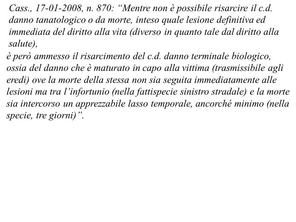Cass., 17-01-2008, n. 870: Mentre non è possibile risarcire il c.d. danno tanatologico o da morte, inteso quale lesione definitiva ed immediata del di