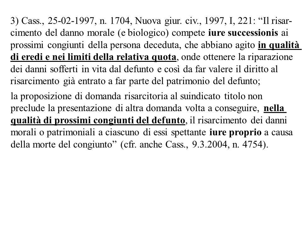 3) Cass., 25-02-1997, n. 1704, Nuova giur. civ., 1997, I, 221: Il risar- cimento del danno morale (e biologico) compete iure successionis ai prossimi