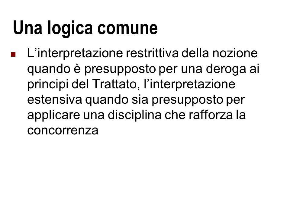 Una logica comune Linterpretazione restrittiva della nozione quando è presupposto per una deroga ai principi del Trattato, linterpretazione estensiva quando sia presupposto per applicare una disciplina che rafforza la concorrenza