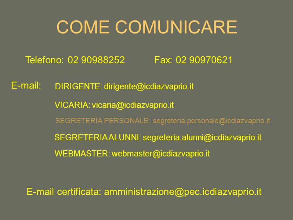 COME COMUNICARE Telefono: 02 90988252Fax: 02 90970621 E-mail: DIRIGENTE: dirigente@icdiazvaprio.it VICARIA: vicaria@icdiazvaprio.it SEGRETERIA PERSONALE: segreteria.personale@icdiazvaprio.it SEGRETERIA ALUNNI: segreteria.alunni@icdiazvaprio.it WEBMASTER: webmaster@icdiazvaprio.it E-mail certificata: amministrazione@pec.icdiazvaprio.it