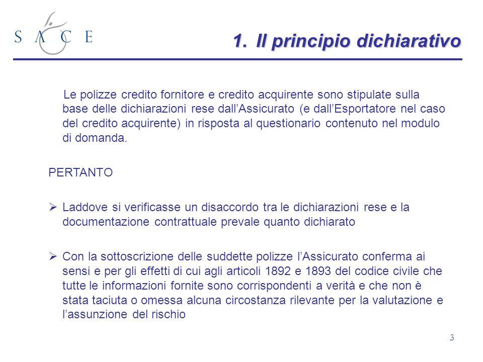 3 1.Il principio dichiarativo Le polizze credito fornitore e credito acquirente sono stipulate sulla base delle dichiarazioni rese dallAssicurato (e d