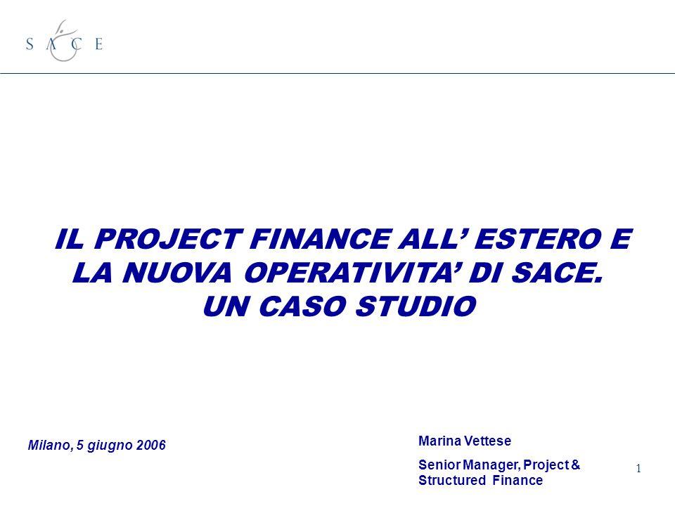 1 IL PROJECT FINANCE ALL ESTERO E LA NUOVA OPERATIVITA DI SACE. UN CASO STUDIO Milano, 5 giugno 2006 Marina Vettese Senior Manager, Project & Structur