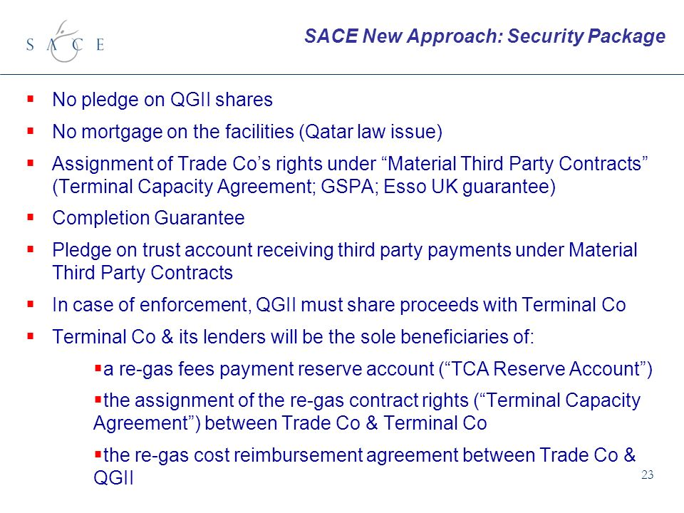 23 No pledge on QGII shares No mortgage on the facilities (Qatar law issue) Assignment of Trade Cos rights under Material Third Party Contracts (Terminal Capacity Agreement; GSPA; Esso UK guarantee) Completion Guarantee Pledge on trust account receiving third party payments under Material Third Party Contracts In case of enforcement, QGII must share proceeds with Terminal Co Terminal Co & its lenders will be the sole beneficiaries of: a re-gas fees payment reserve account (TCA Reserve Account) the assignment of the re-gas contract rights (Terminal Capacity Agreement) between Trade Co & Terminal Co the re-gas cost reimbursement agreement between Trade Co & QGII SACE New Approach: Security Package