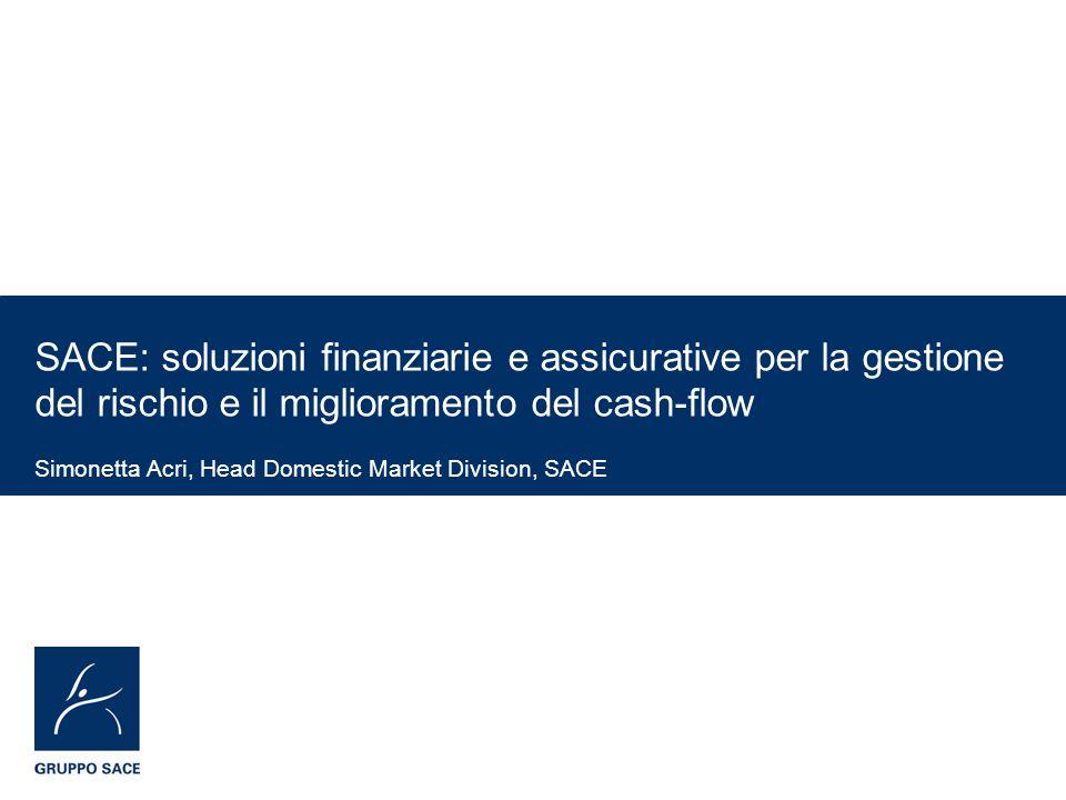SACE: soluzioni finanziarie e assicurative per la gestione del rischio e il miglioramento del cash-flow Simonetta Acri, Head Domestic Market Division,