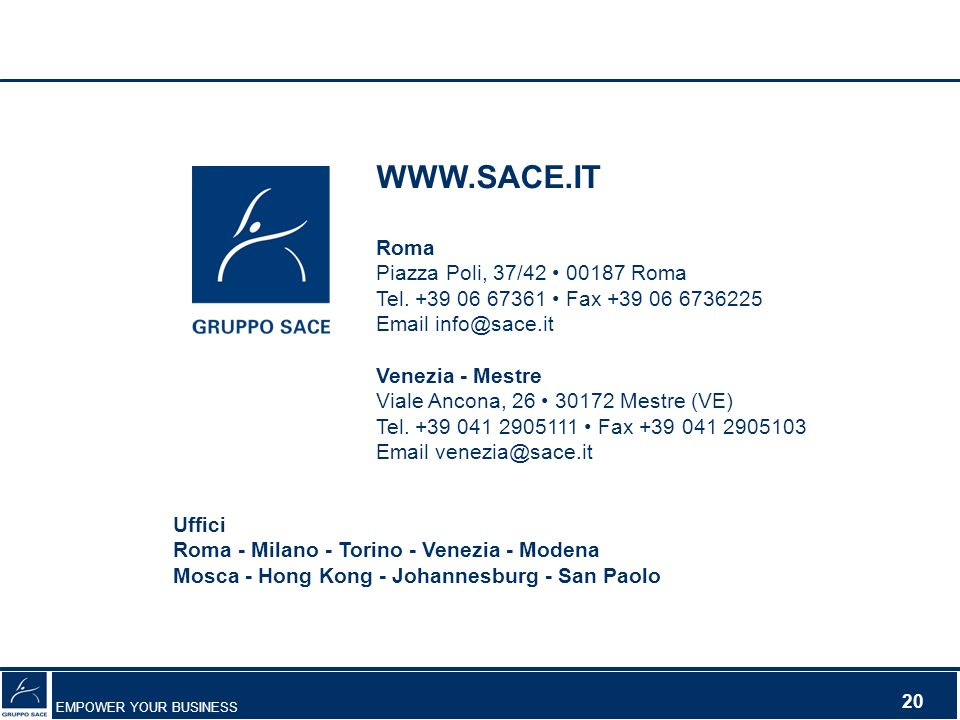 EMPOWER YOUR BUSINESS 20 WWW.SACE.IT Roma Piazza Poli, 37/42 00187 Roma Tel. +39 06 67361 Fax +39 06 6736225 Email info@sace.it Venezia - Mestre Viale