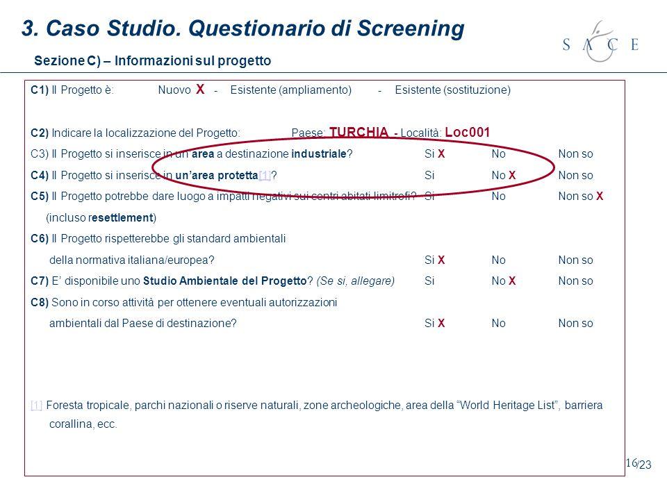 16 3. Caso Studio. Questionario di Screening Sezione C) – Informazioni sul progetto C1) Il Progetto è:Nuovo X - Esistente (ampliamento) - Esistente (s