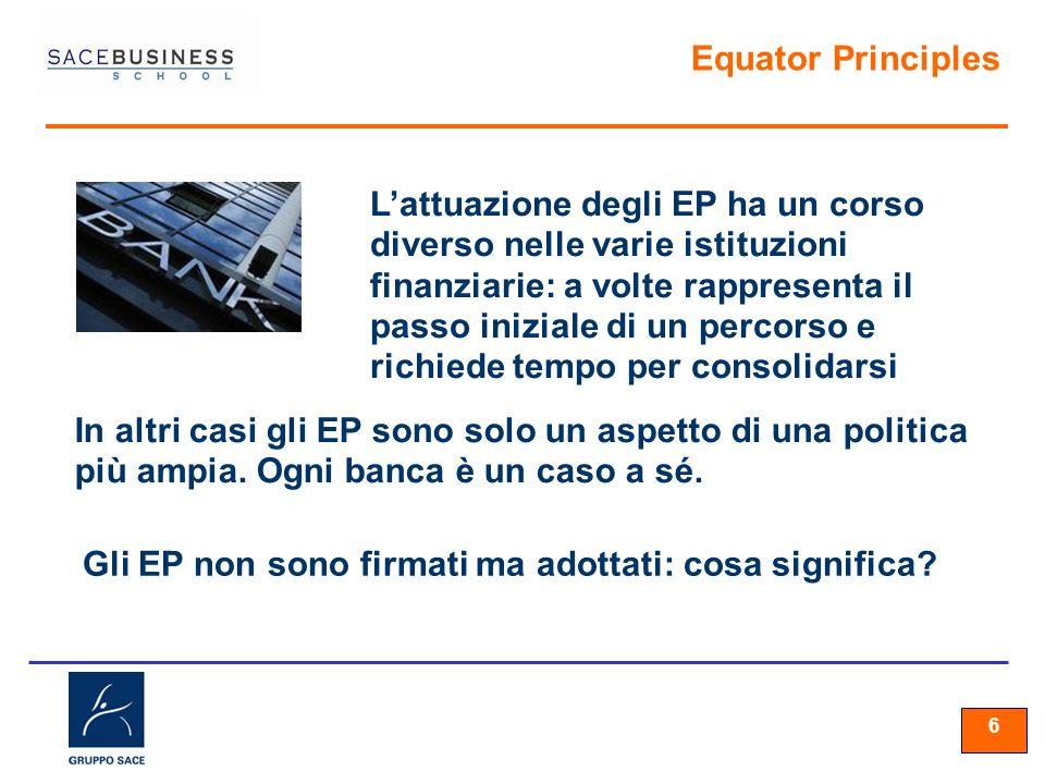 66 6 Equator Principles Lattuazione degli EP ha un corso diverso nelle varie istituzioni finanziarie: a volte rappresenta il passo iniziale di un perc