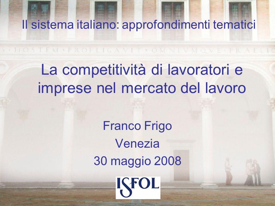 La competitività di lavoratori e imprese nel mercato del lavoro Franco Frigo Venezia 30 maggio 2008 Il sistema italiano: approfondimenti tematici