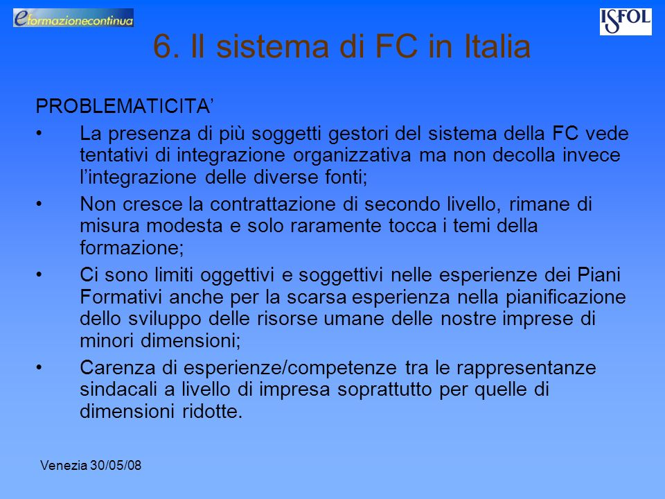 Venezia 30/05/08 6. Il sistema di FC in Italia PROBLEMATICITA La presenza di più soggetti gestori del sistema della FC vede tentativi di integrazione