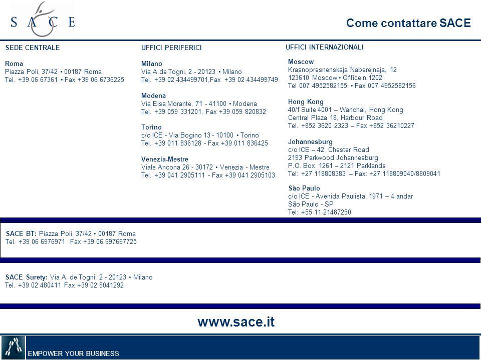 EMPOWER YOUR BUSINESS Come contattare SACE Torino c/o ICE - Via Bogino 13 - 10100 Torino Tel. +39 011 836128 - Fax +39 011 836425 Venezia-Mestre Viale