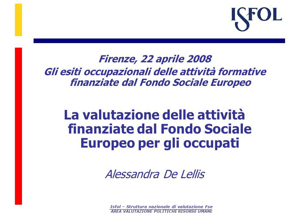 Isfol – Struttura nazionale di valutazione Fse AREA VALUTAZIONE POLITICHE RISORSE UMANE Firenze, 22 aprile 2008 Gli esiti occupazionali delle attività