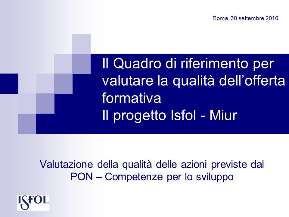 Il Quadro di riferimento per valutare la qualità dellofferta formativa Il progetto Isfol - Miur Valutazione della qualità delle azioni previste dal PON – Competenze per lo sviluppo Roma, 30 settembre 2010