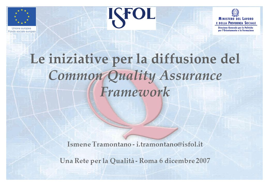 Le iniziative per la diffusione del Common Quality Assurance Framework Ismene Tramontano - i.tramontano@isfol.it Una Rete per la Qualità - Roma 6 dicembre 2007