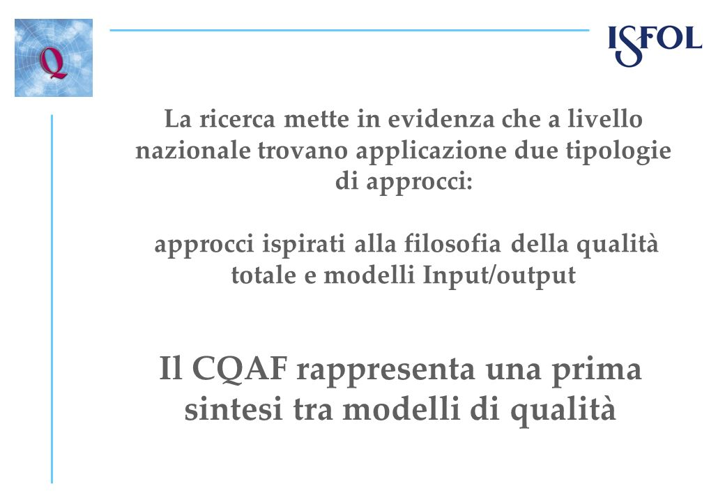 La ricerca mette in evidenza che a livello nazionale trovano applicazione due tipologie di approcci: approcci ispirati alla filosofia della qualità totale e modelli Input/output Il CQAF rappresenta una prima sintesi tra modelli di qualità