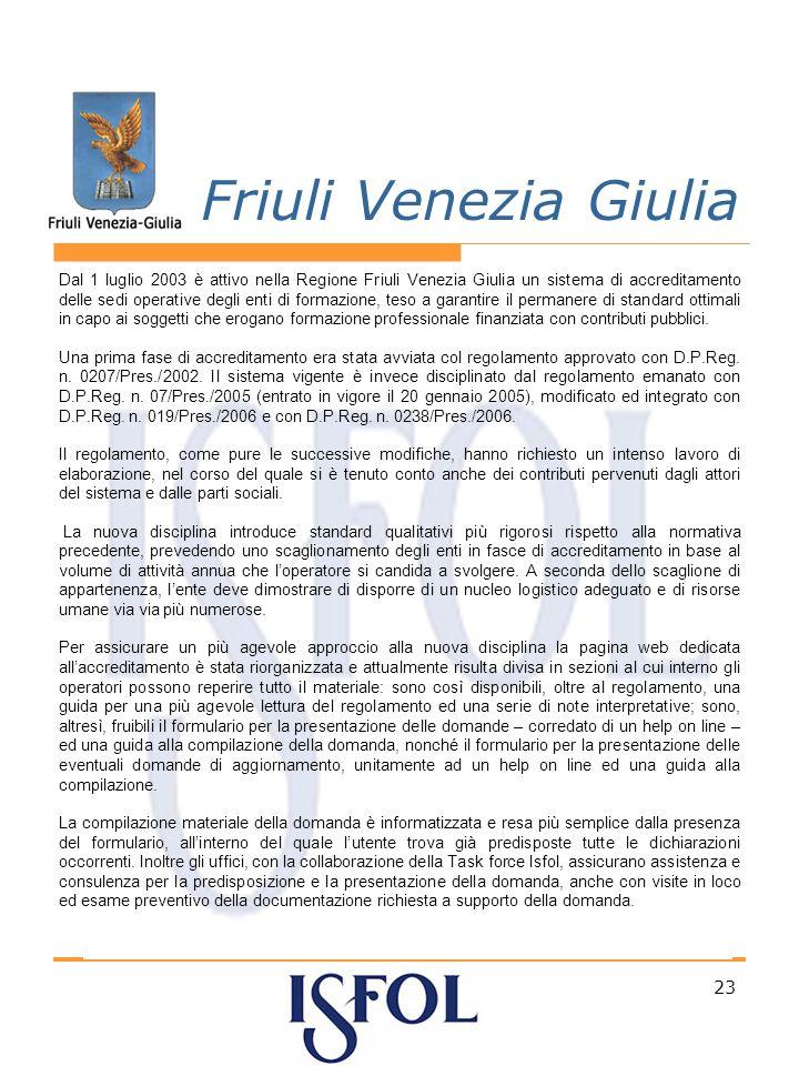 23 Friuli Venezia Giulia Dal 1 luglio 2003 è attivo nella Regione Friuli Venezia Giulia un sistema di accreditamento delle sedi operative degli enti di formazione, teso a garantire il permanere di standard ottimali in capo ai soggetti che erogano formazione professionale finanziata con contributi pubblici.