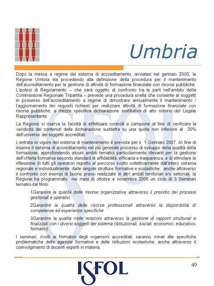 49 Umbria Dopo la messa a regime del sistema di accreditamento, avviatasi nel gennaio 2005, la Regione Umbria sta procedendo alla definizione della procedura per il mantenimento dellaccreditamento per la gestione di attività di formazione finanziate con risorse pubbliche.