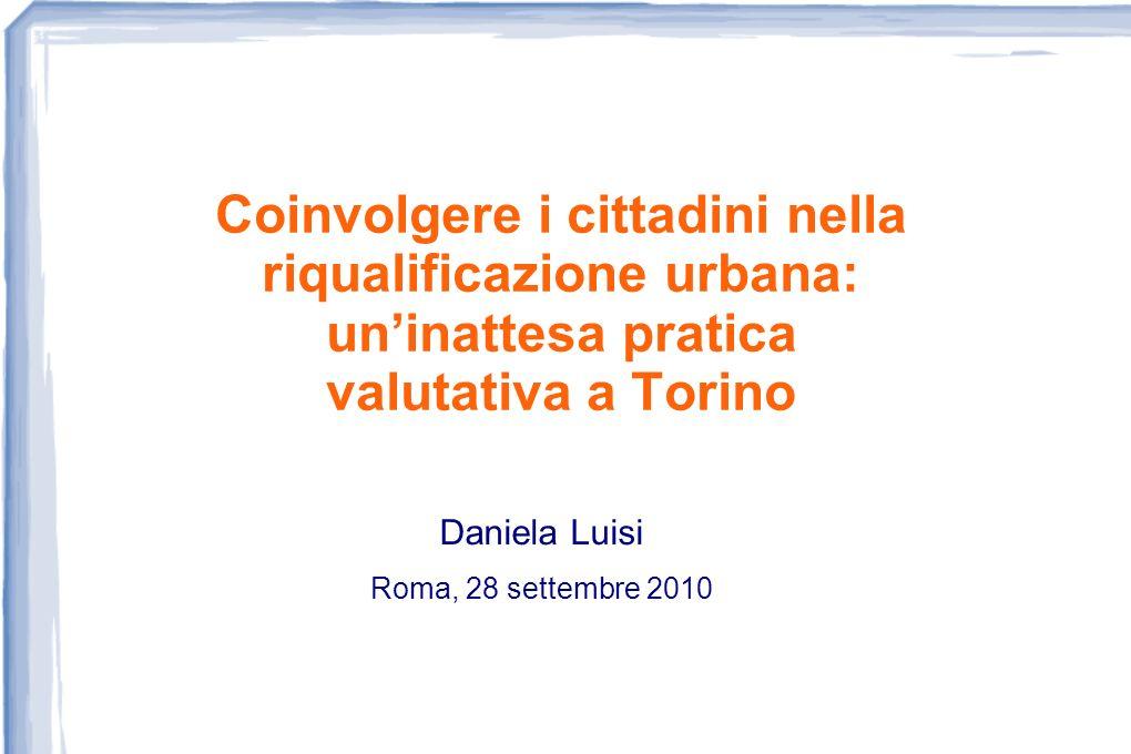 Coinvolgere i cittadini nella riqualificazione urbana: uninattesa pratica valutativa a Torino Daniela Luisi Roma, 28 settembre 2010