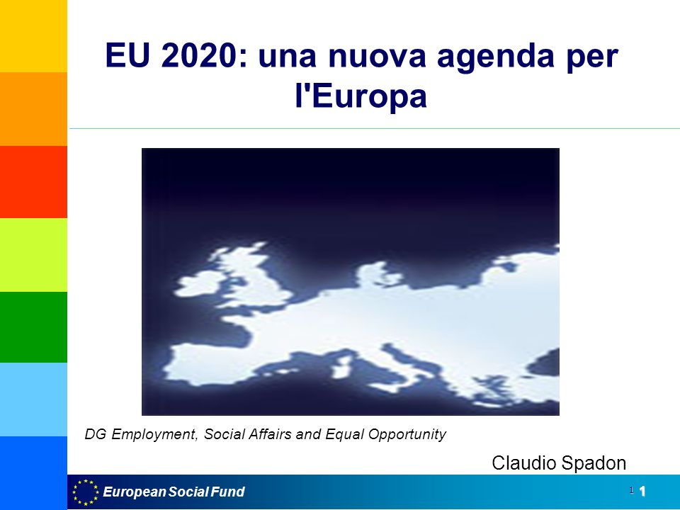 European Social Fund1 1 EU 2020: una nuova agenda per l Europa UE 2020 Claudio Spadon DG Employment, Social Affairs and Equal Opportunity