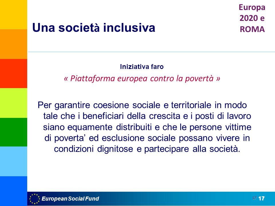 European Social Fund17 17 Una societ à inclusiva Iniziativa faro « Piattaforma europea contro la povertà » Per garantire coesione sociale e territoriale in modo tale che i beneficiari della crescita e i posti di lavoro siano equamente distribuiti e che le persone vittime di poverta ed esclusione sociale possano vivere in condizioni dignitose e partecipare alla società.