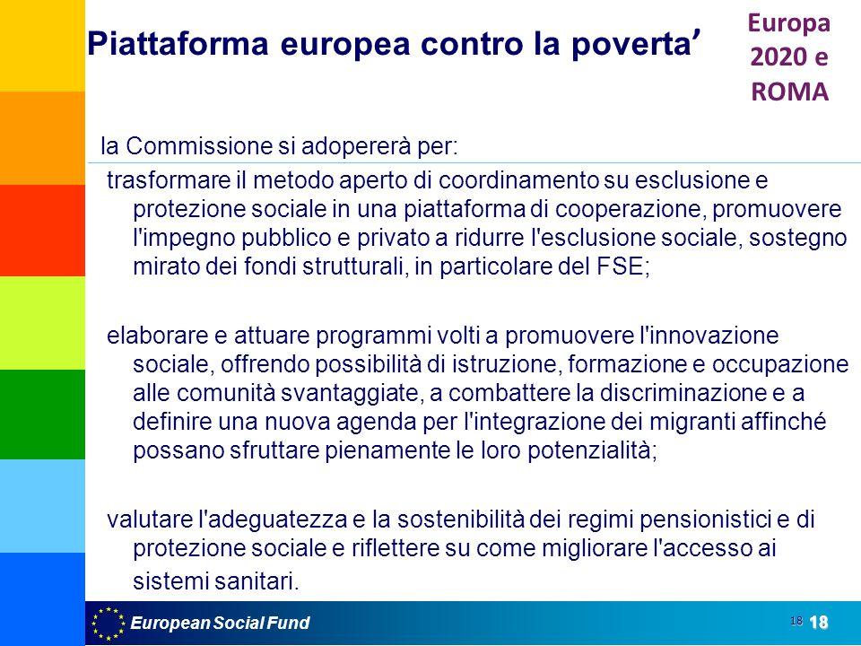 European Social Fund18 18 la Commissione si adopererà per: trasformare il metodo aperto di coordinamento su esclusione e protezione sociale in una piattaforma di cooperazione, promuovere l impegno pubblico e privato a ridurre l esclusione sociale, sostegno mirato dei fondi strutturali, in particolare del FSE; elaborare e attuare programmi volti a promuovere l innovazione sociale, offrendo possibilità di istruzione, formazione e occupazione alle comunità svantaggiate, a combattere la discriminazione e a definire una nuova agenda per l integrazione dei migranti affinché possano sfruttare pienamente le loro potenzialità; valutare l adeguatezza e la sostenibilità dei regimi pensionistici e di protezione sociale e riflettere su come migliorare l accesso ai sistemi sanitari.
