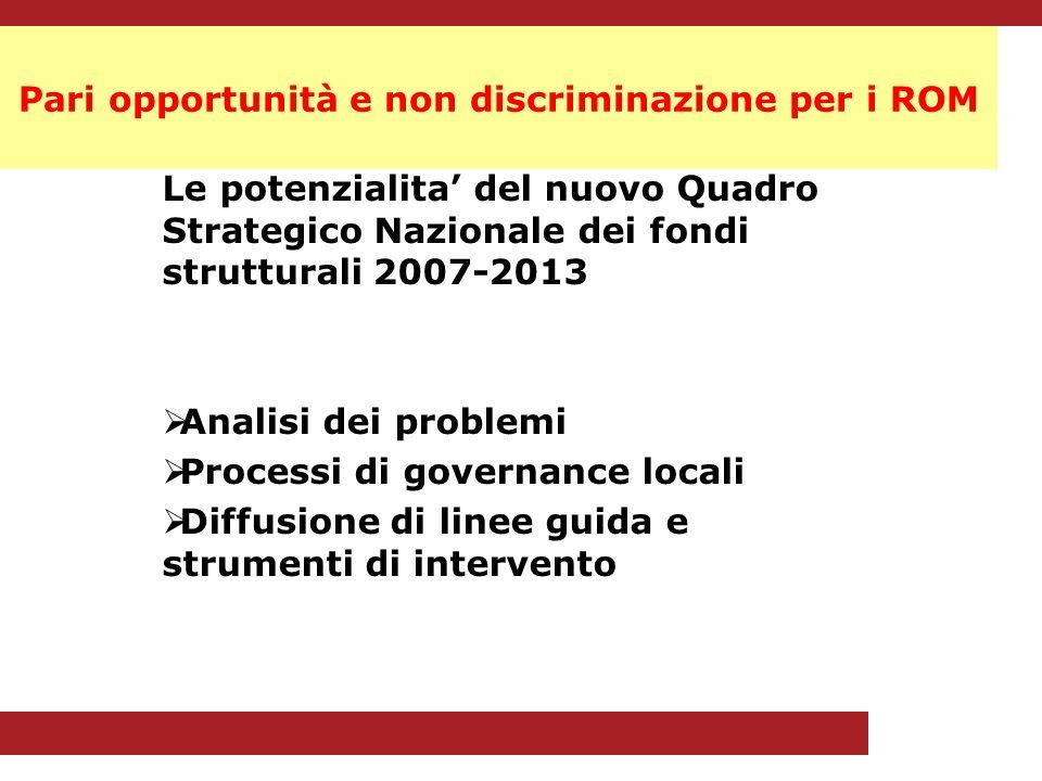 Pari opportunità e non discriminazione per i ROM Le potenzialita del nuovo Quadro Strategico Nazionale dei fondi strutturali 2007-2013 Analisi dei problemi Processi di governance locali Diffusione di linee guida e strumenti di intervento