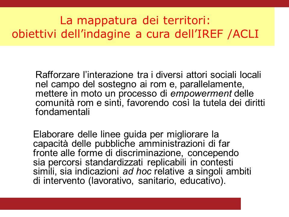 La mappatura dei territori: obiettivi dellindagine a cura dellIREF /ACLI Rafforzare linterazione tra i diversi attori sociali locali nel campo del sostegno ai rom e, parallelamente, mettere in moto un processo di empowerment delle comunità rom e sinti, favorendo così la tutela dei diritti fondamentali Elaborare delle linee guida per migliorare la capacità delle pubbliche amministrazioni di far fronte alle forme di discriminazione, concependo sia percorsi standardizzati replicabili in contesti simili, sia indicazioni ad hoc relative a singoli ambiti di intervento (lavorativo, sanitario, educativo).