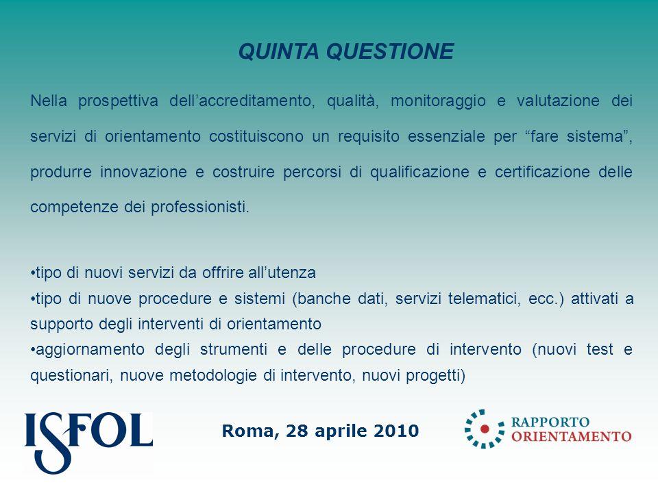 Roma, 28 aprile 2010 Nella prospettiva dellaccreditamento, qualità, monitoraggio e valutazione dei servizi di orientamento costituiscono un requisito essenziale per fare sistema, produrre innovazione e costruire percorsi di qualificazione e certificazione delle competenze dei professionisti.