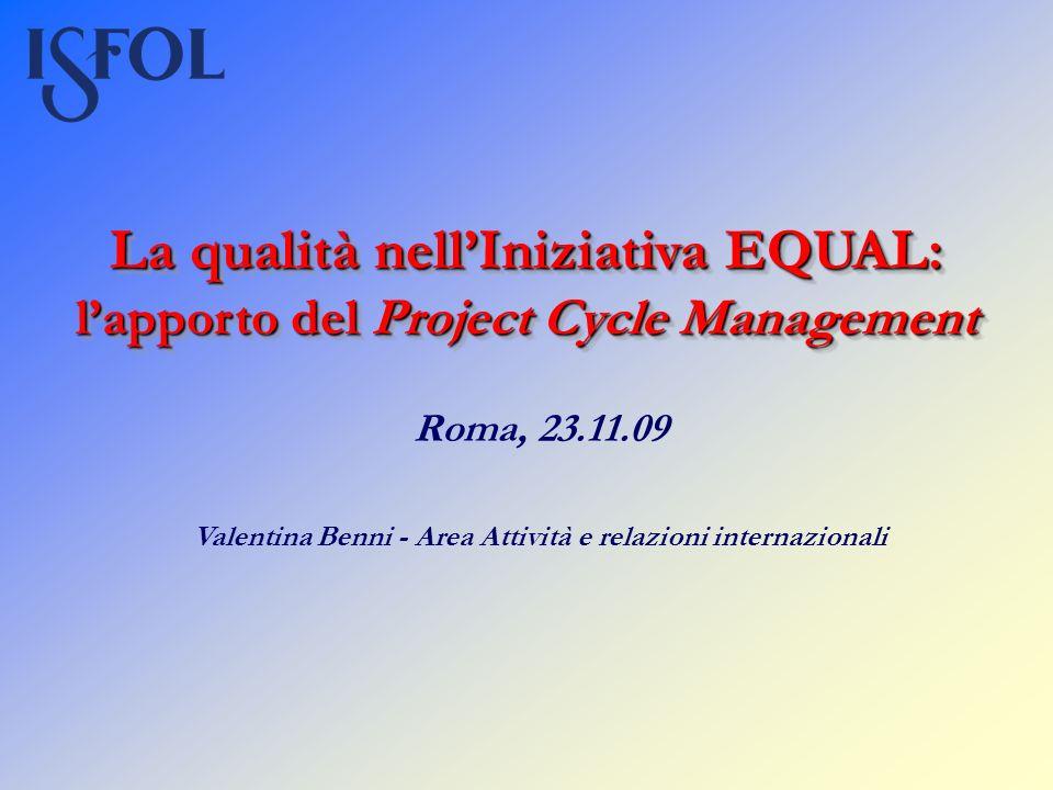 La qualità nellIniziativa EQUAL: lapporto del Project Cycle Management Roma, 23.11.09 Valentina Benni - Area Attività e relazioni internazionali