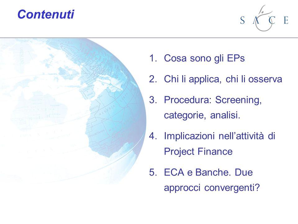 1.Cosa sono gli EPs 2.Chi li applica, chi li osserva 3.Procedura: Screening, categorie, analisi. 4.Implicazioni nellattività di Project Finance 5.ECA
