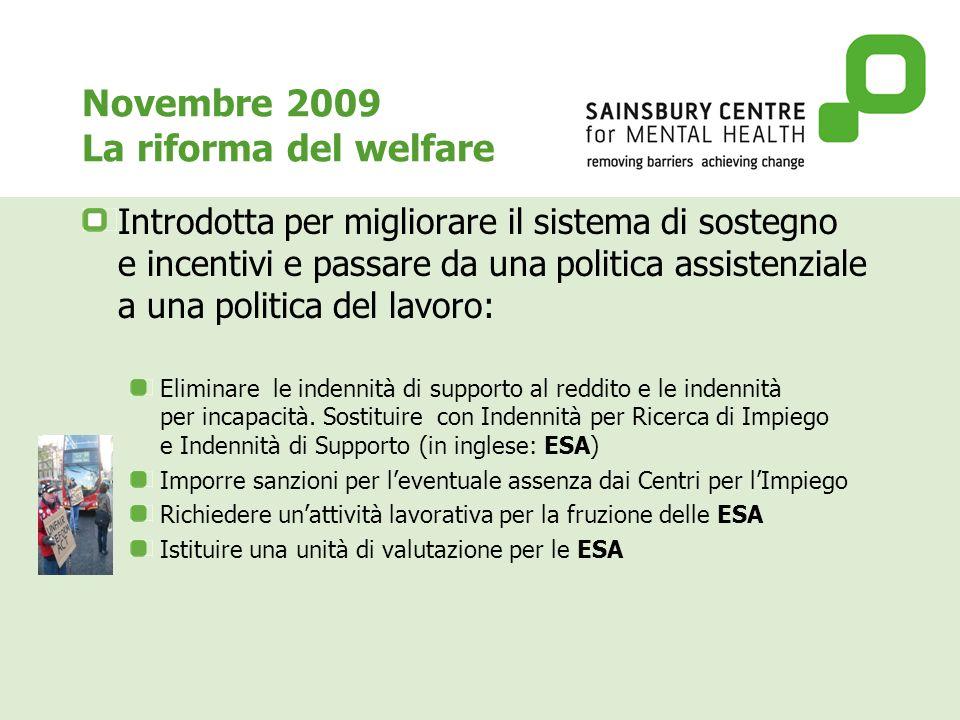 Novembre 2009 La riforma del welfare Introdotta per migliorare il sistema di sostegno e incentivi e passare da una politica assistenziale a una politica del lavoro: Eliminare le indennità di supporto al reddito e le indennità per incapacità.