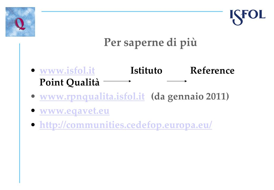 Per saperne di più www.isfol.it Istituto Reference Point Qualitàwww.isfol.it www.rpnqualita.isfol.it (da gennaio 2011)www.rpnqualita.isfol.it www.eqavet.eu http://communities.cedefop.europa.eu/