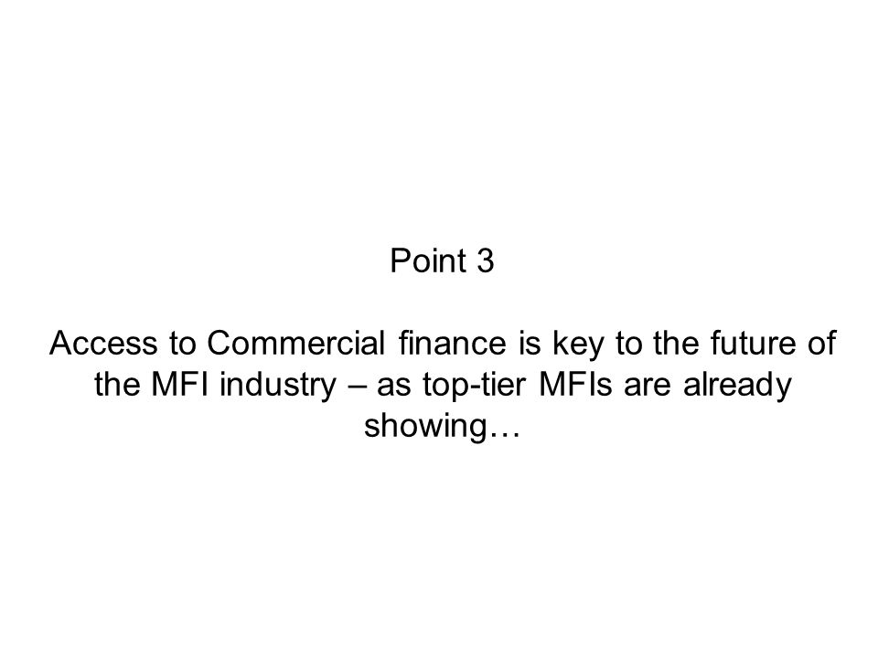 Point 3 Access to Commercial finance is key to the future of the MFI industry – as top-tier MFIs are already showing…