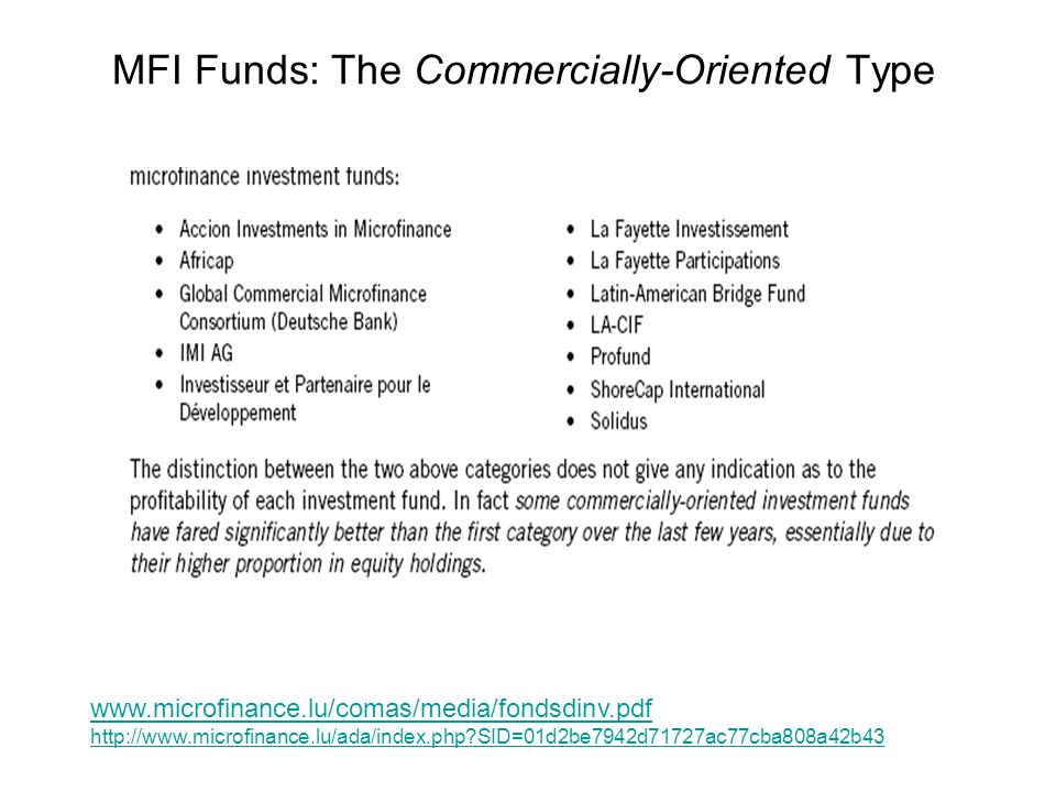 MFI Funds: The Commercially-Oriented Type www.microfinance.lu/comas/media/fondsdinv.pdf http://www.microfinance.lu/ada/index.php SID=01d2be7942d71727ac77cba808a42b43