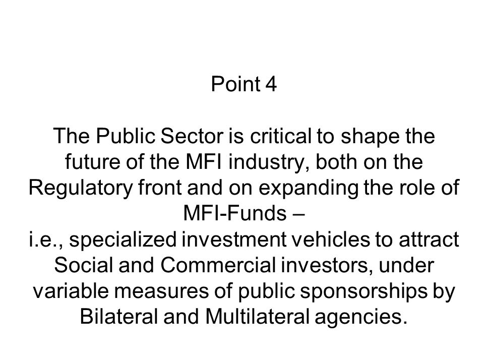 Point 4 The Public Sector is critical to shape the future of the MFI industry, both on the Regulatory front and on expanding the role of MFI-Funds – i.e., specialized investment vehicles to attract Social and Commercial investors, under variable measures of public sponsorships by Bilateral and Multilateral agencies.