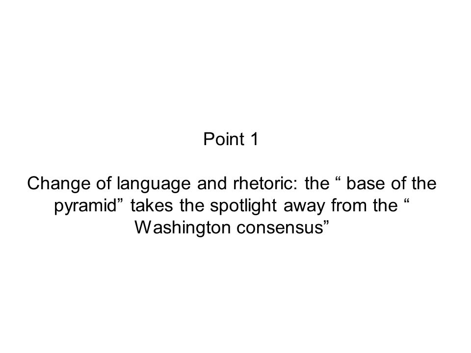 Point 1 Change of language and rhetoric: the base of the pyramid takes the spotlight away from the Washington consensus