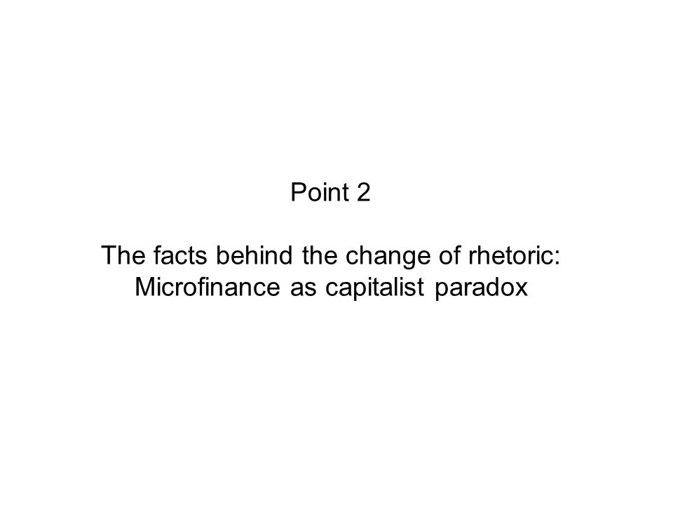 Point 2 The facts behind the change of rhetoric: Microfinance as capitalist paradox