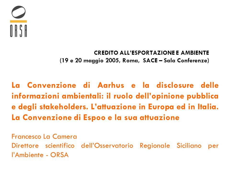 CREDITO ALLESPORTAZIONE E AMBIENTE (19 e 20 maggio 2005, Roma, SACE – Sala Conferenze) La Convenzione di Aarhus e la disclosure delle informazioni ambientali: il ruolo dellopinione pubblica e degli stakeholders.